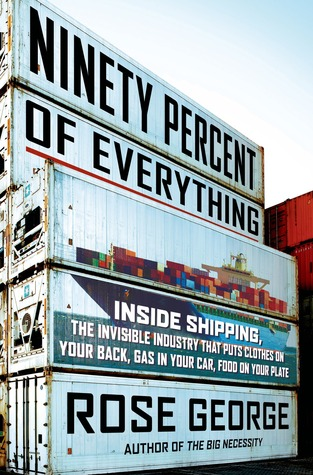 Ninety Percent of Everything: Inside Shipping, the Invisible Industry That Puts Clothes on Your Back, Gas in Your Car, and Food on Your Plate by Rose George